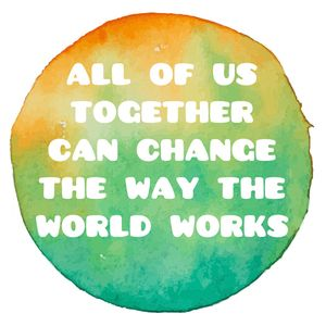 All Of Us Together Can Change The Way The World Works